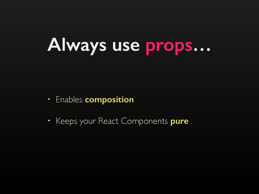 Always use props… • Enables composition • Keeps...
