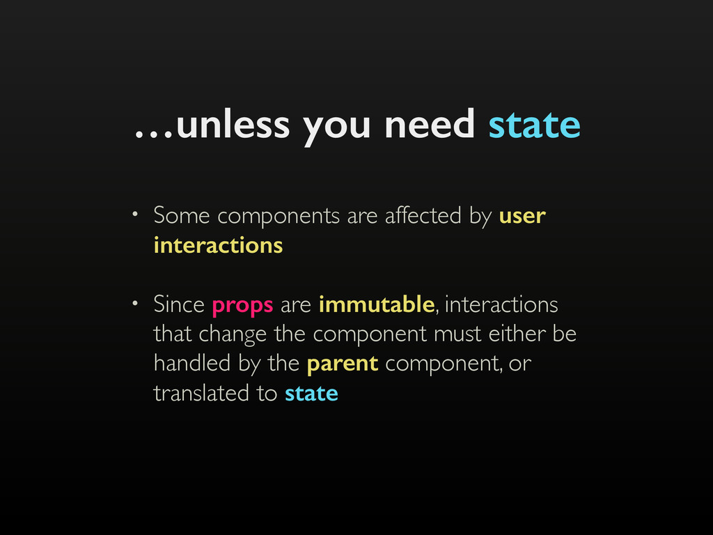 …unless you need state • Some components are af...