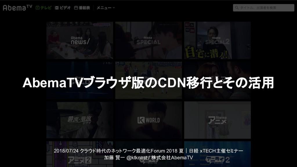 AbemaTVブラウザ版のCDN移行とその活用 2018/07/24 クラウド時代のネットワー...