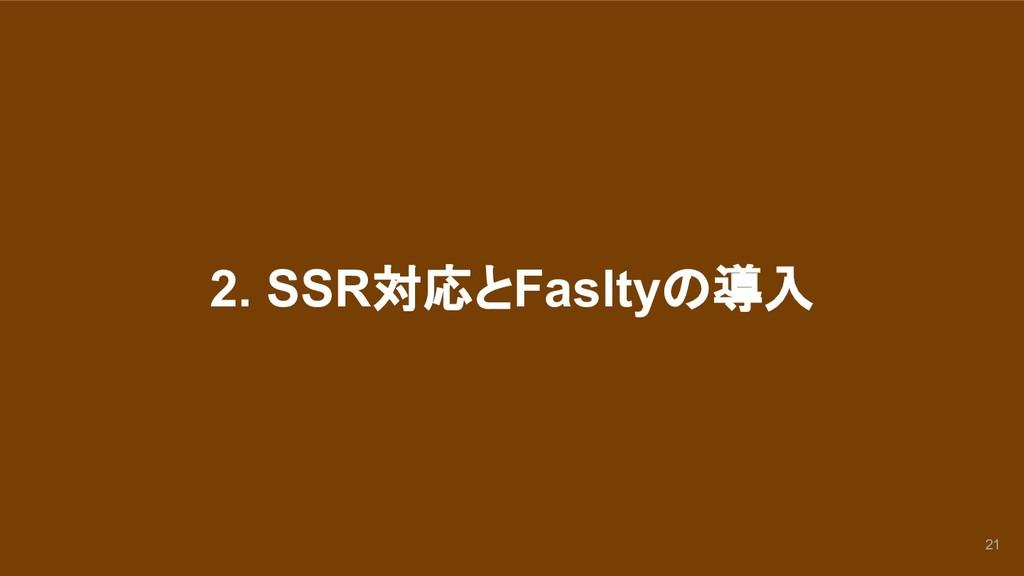 2. SSR対応とFasltyの導入 21