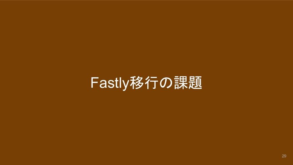 Fastly移行の課題 29