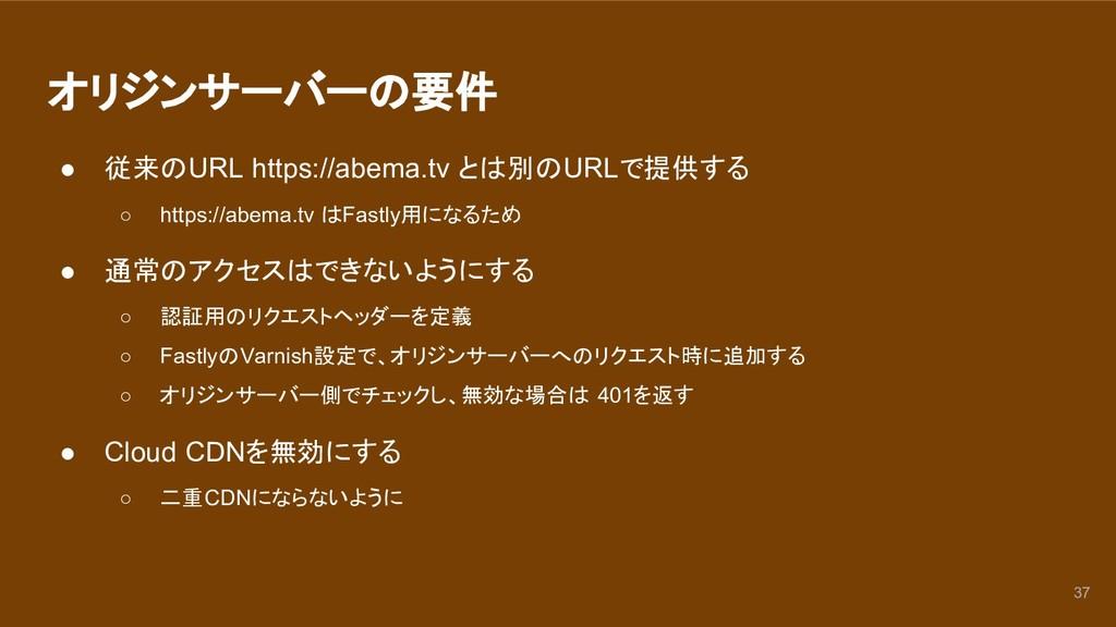 オリジンサーバーの要件 ● 従来のURL https://abema.tv とは別のURLで提...
