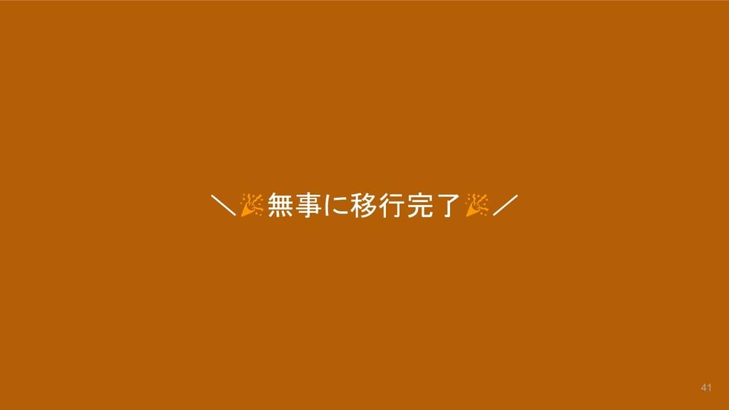 \ 無事に移行完了 / 41