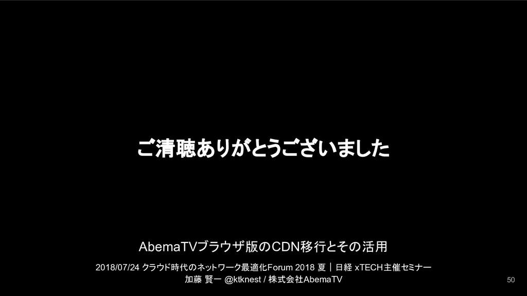 ご清聴ありがとうございました 50 AbemaTVブラウザ版のCDN移行とその活用 2018/...