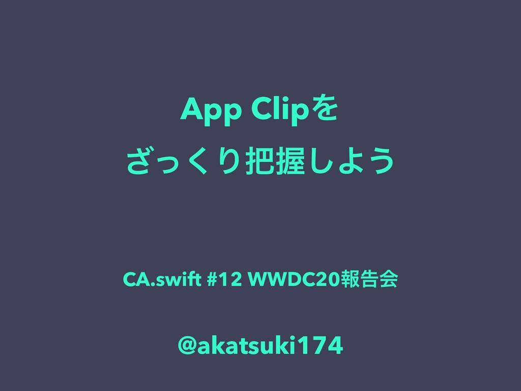 App ClipΛ ͬ͘͟ΓѲ͠Α͏ CA.swift #12 WWDC20ใࠂձ @aka...