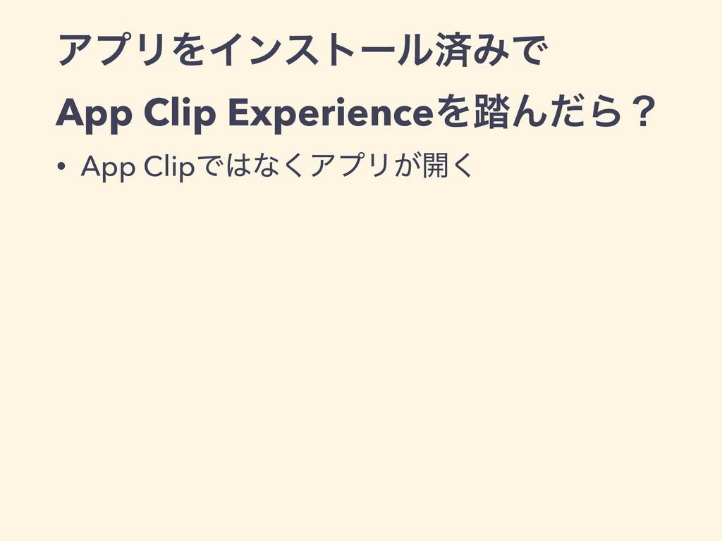 ΞϓϦΛΠϯετʔϧࡁΈͰ App Clip ExperienceΛ౿ΜͩΒʁ • App C...