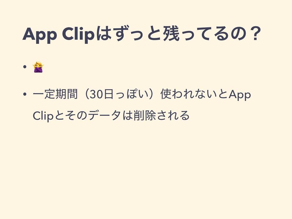 App ClipͣͬͱͬͯΔͷʁ •  • Ұఆظؒʢ30ͬΆ͍ʣΘΕͳ͍ͱApp C...