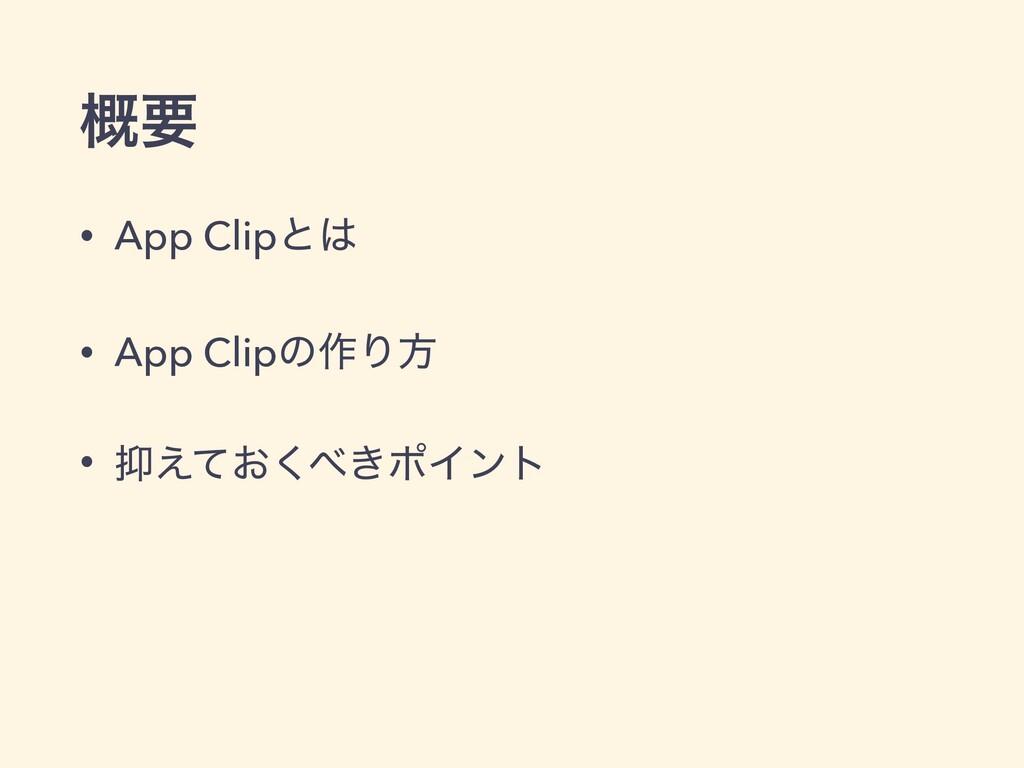 ֓ཁ • App Clipͱ • App Clipͷ࡞Γํ • ͓͖͑ͯ͘ϙΠϯτ