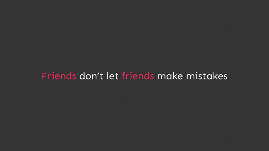 Friends don't let friends make mistakes