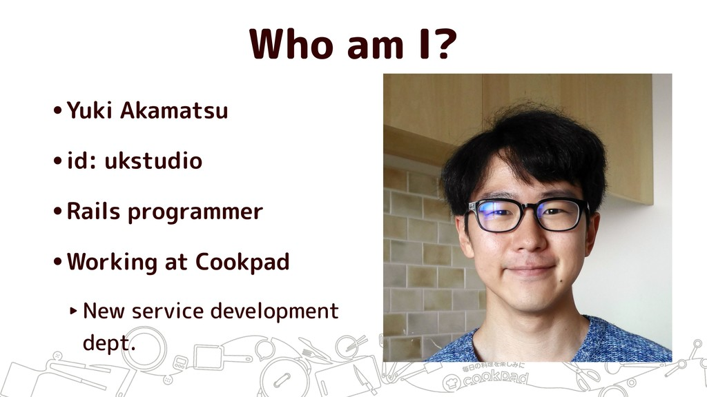 Who am I? •Yuki Akamatsu •id: ukstudio •Rails p...