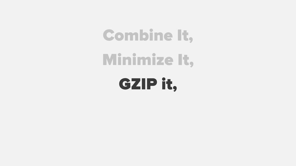 GZIP it, Combine It, Minimize It,