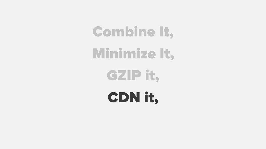 GZIP it, Combine It, Minimize It, CDN it,