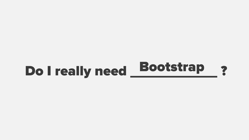 Do I really need ___________ ? Bootstrap