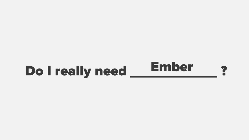 Do I really need ___________ ? Ember