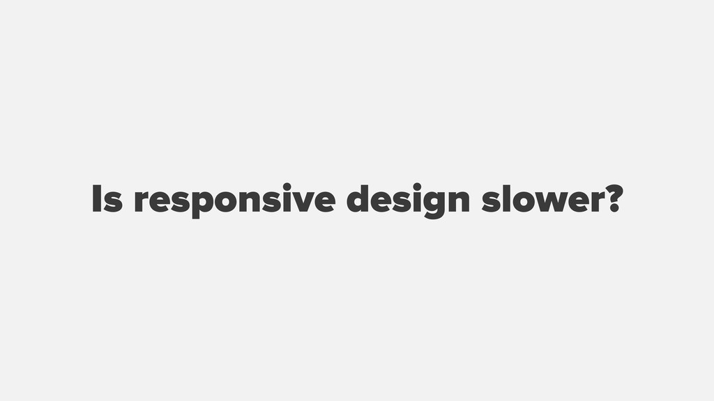 Is responsive design slower?