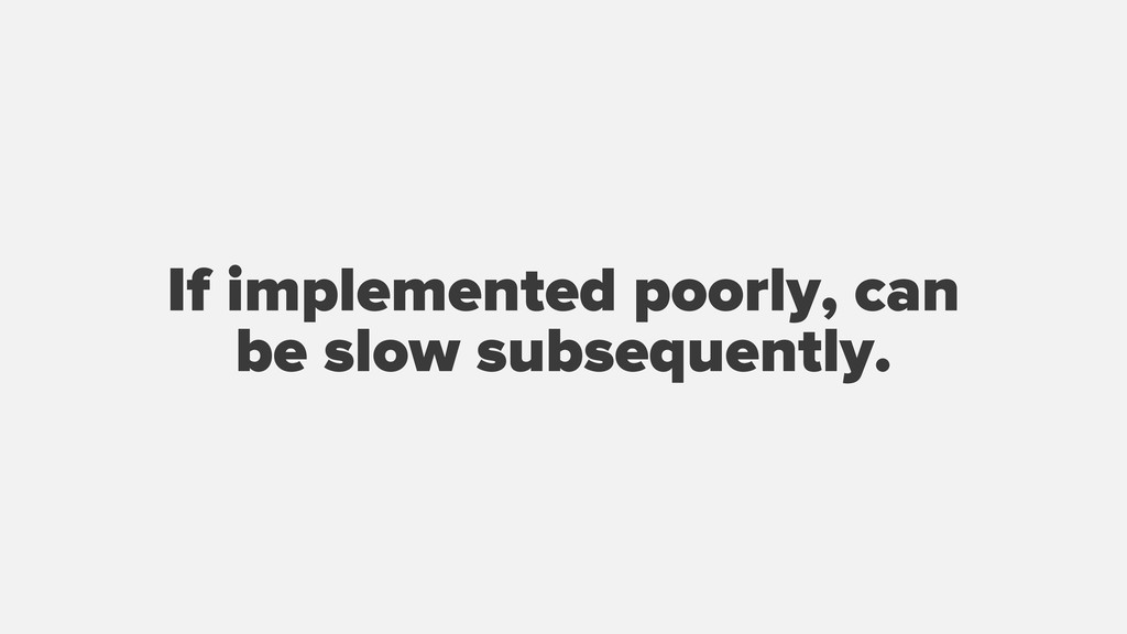 If implemented poorly, can be slow subsequently.