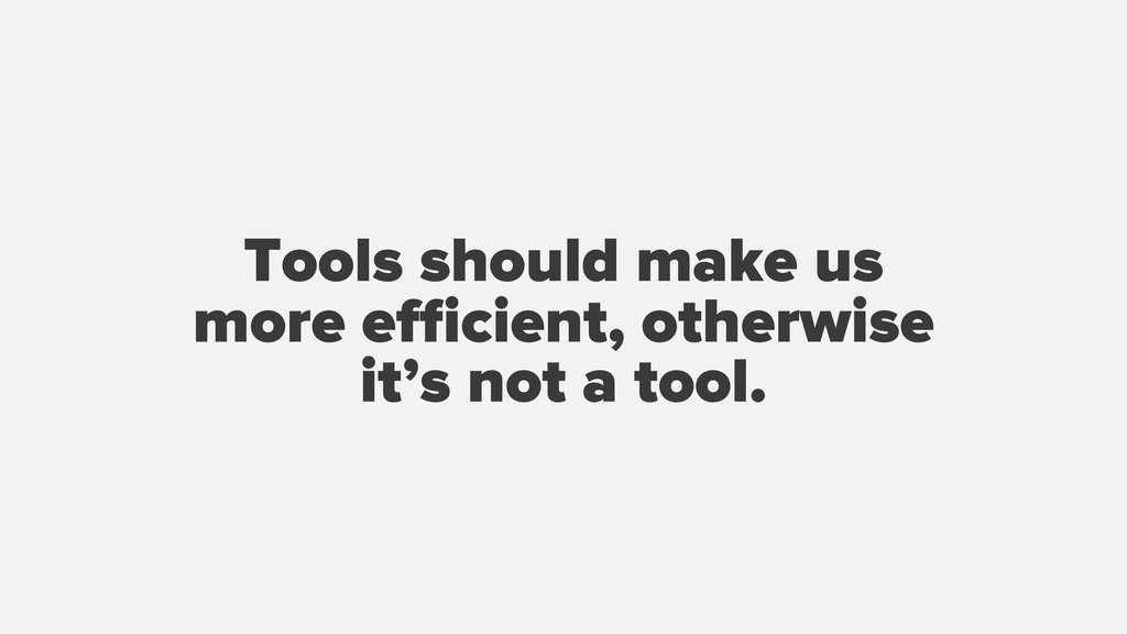 Tools should make us more efficient, otherwise it...