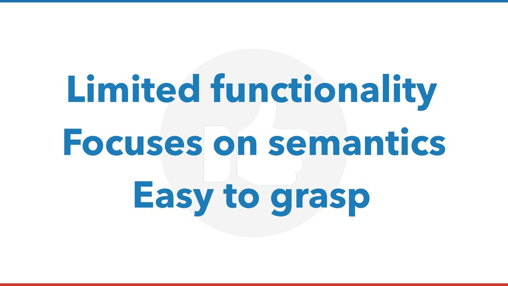 Limited functionality Focuses on semantics Easy...