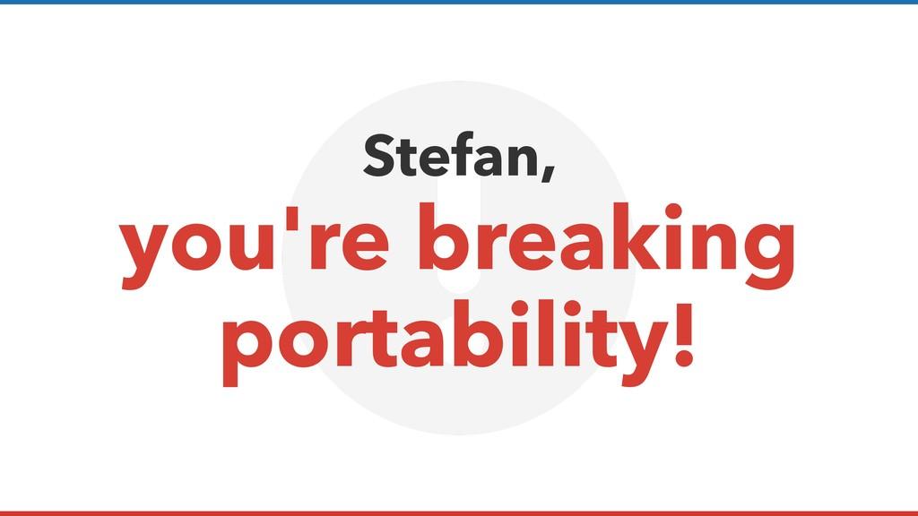 Stefan, you're breaking portability!
