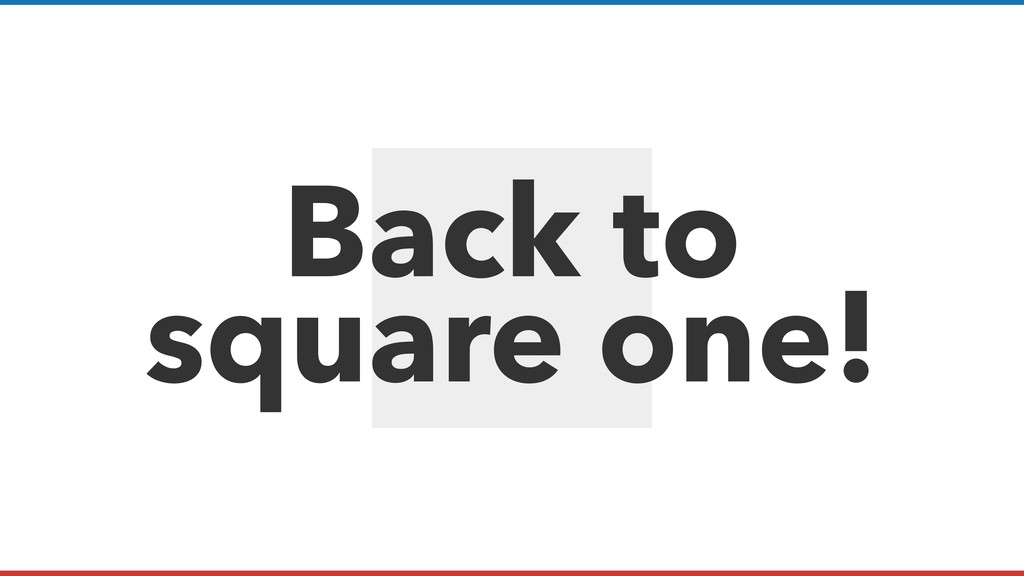 Back to square one!