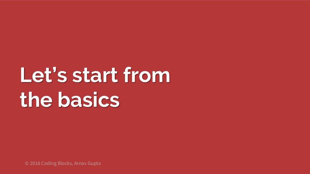 Let's start from the basics © 2018 Coding Block...