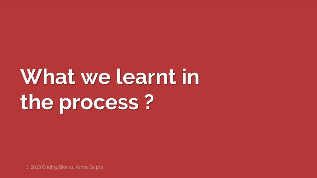 What we learnt in the process ? © 2018 Coding B...