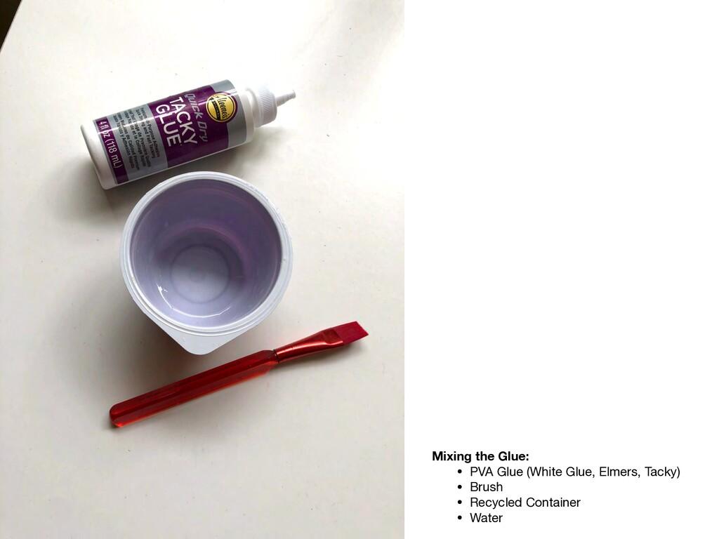 Mixing the Glue: • PVA Glue (White Glue, Elmers...
