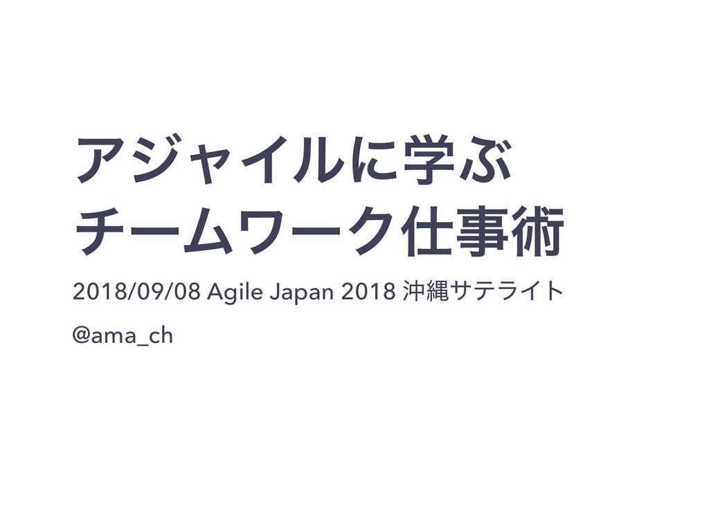 ΞδϟΠϧʹֶͿ νʔϜϫʔΫज़ 2018/09/08 Agile Japan 2018 ...