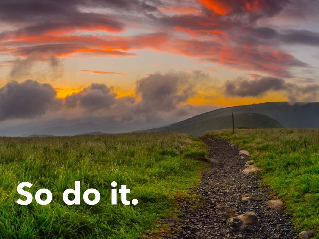 So do it.
