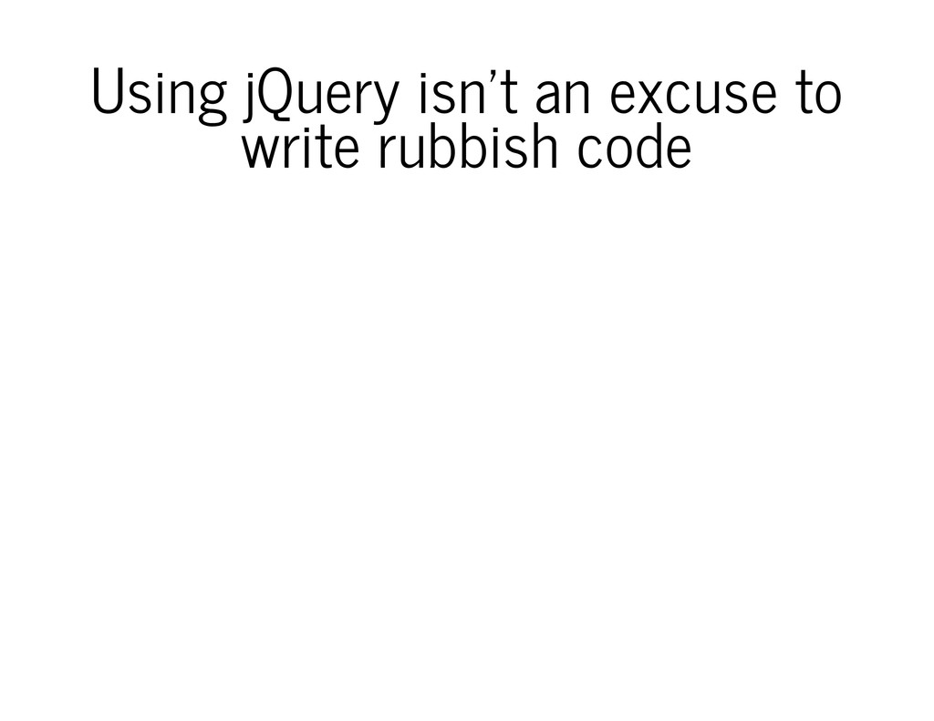 Using jQuery isn't an excuse to write rubbish c...