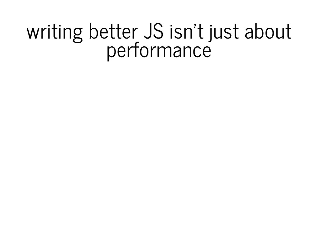 writing better JS isn't just about performance