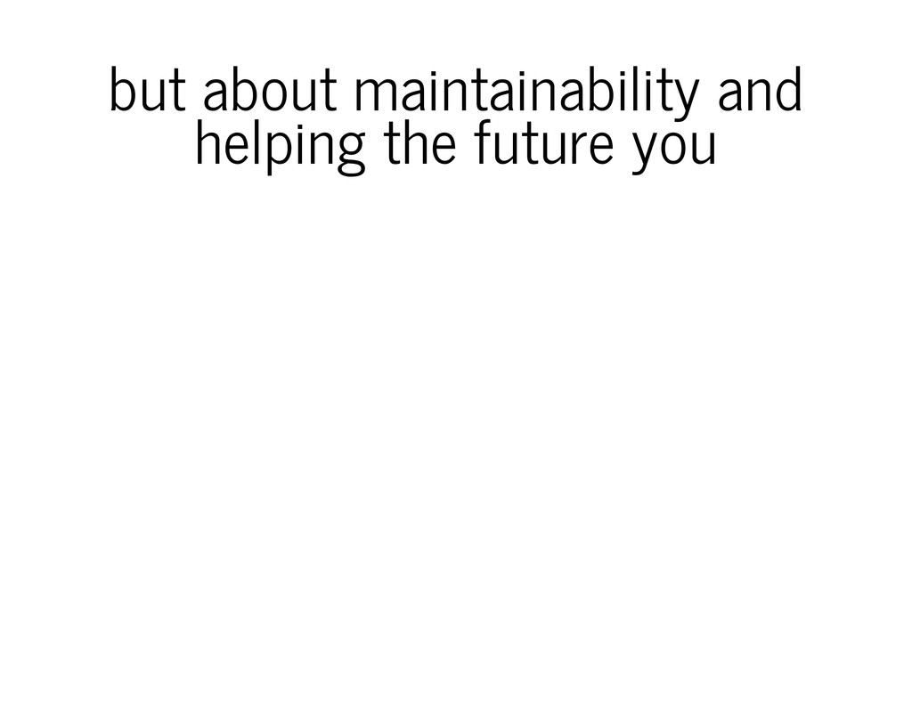 but about maintainability and helping the futur...