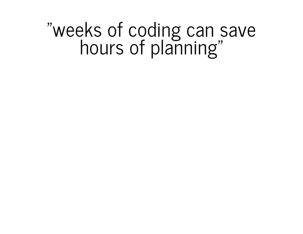 """""""weeks of coding can save hours of planning"""""""