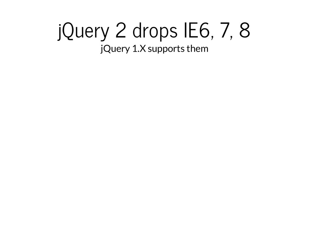 jQuery 2 drops IE6, 7, 8 jQuery 1.X supports th...
