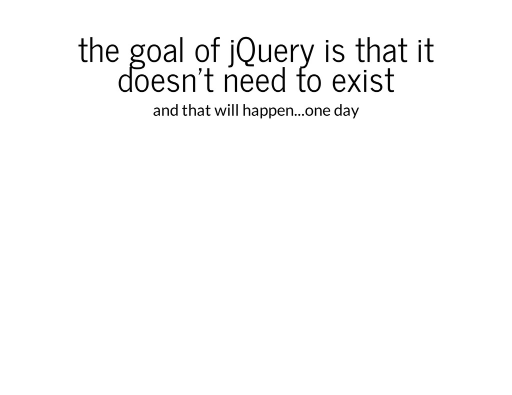 the goal of jQuery is that it doesn't need to e...