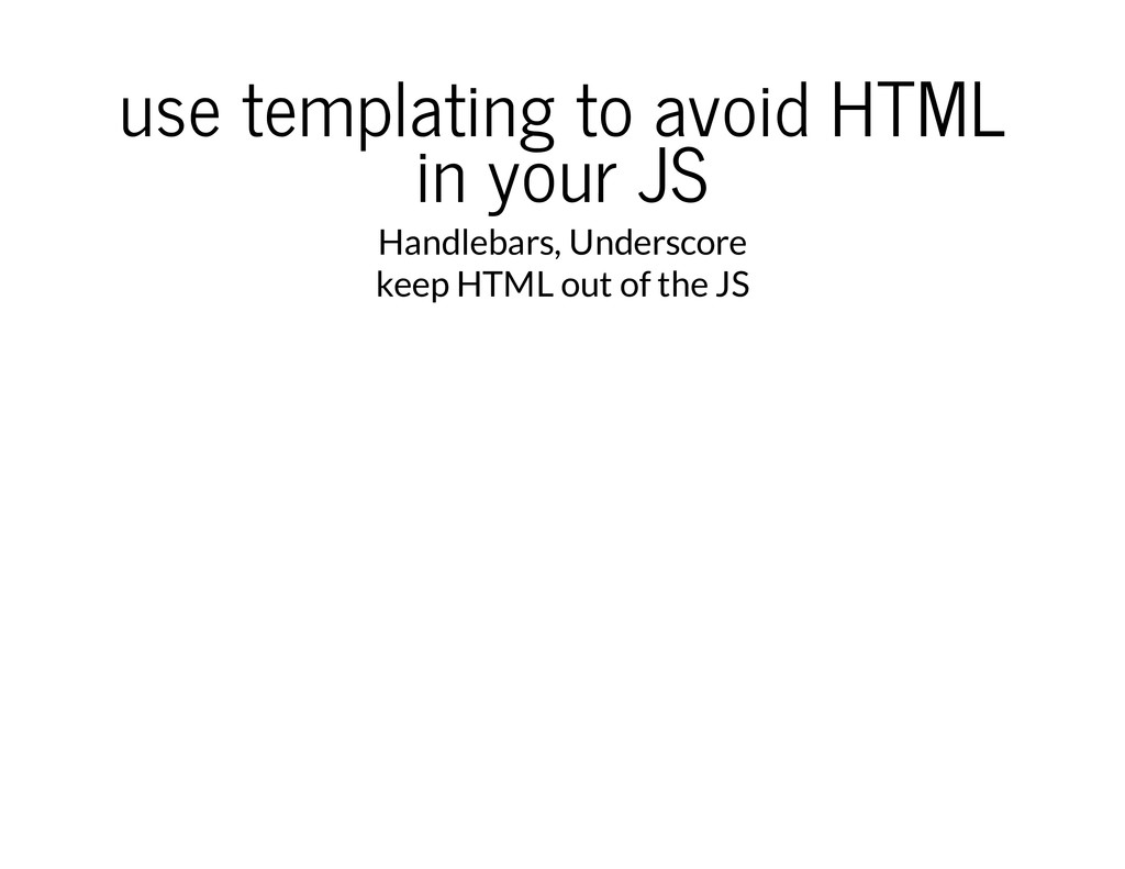 use templating to avoid HTML in your JS Handleb...