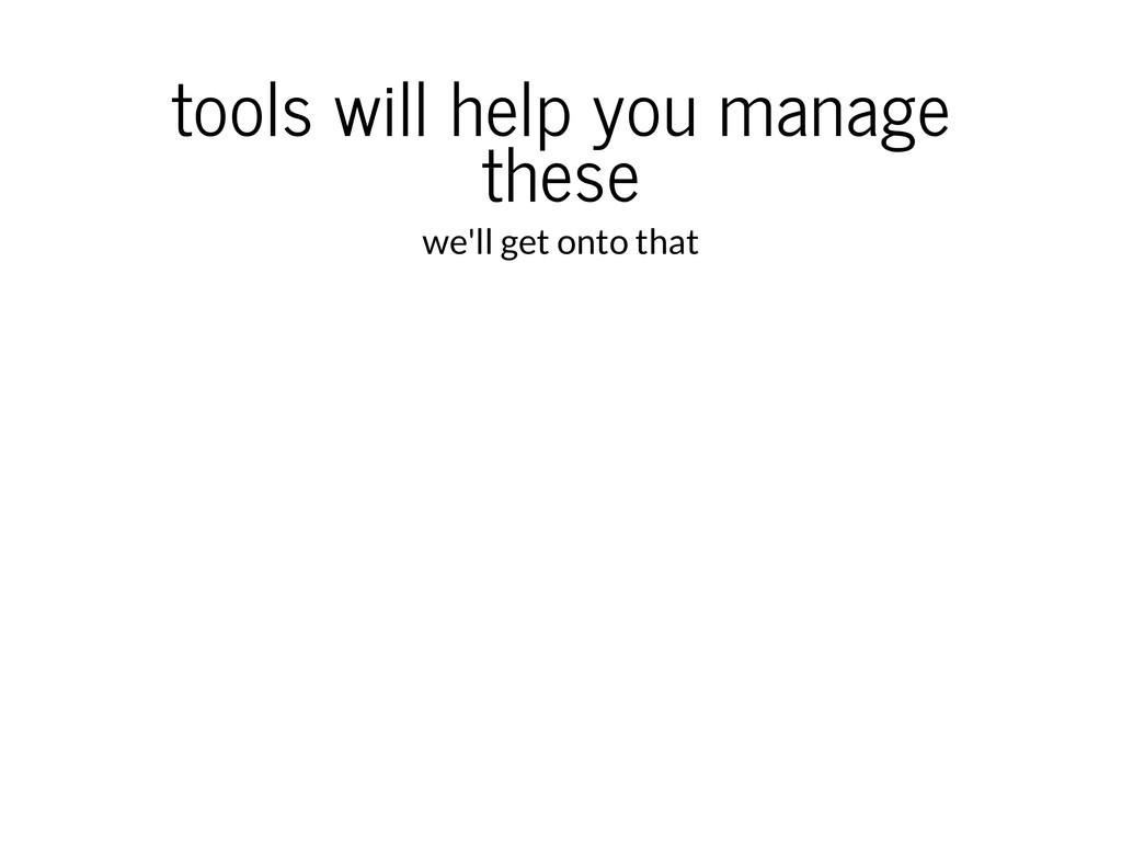 tools will help you manage these we'll get onto...