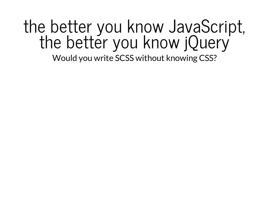the better you know JavaScript, the better you ...
