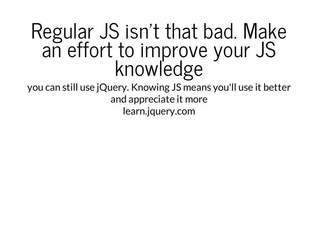 Regular JS isn't that bad. Make an effort to im...