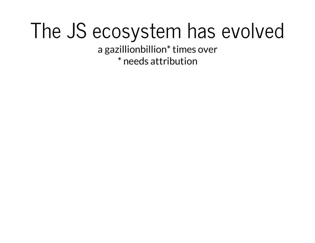 The JS ecosystem has evolved a gazillionbillion...