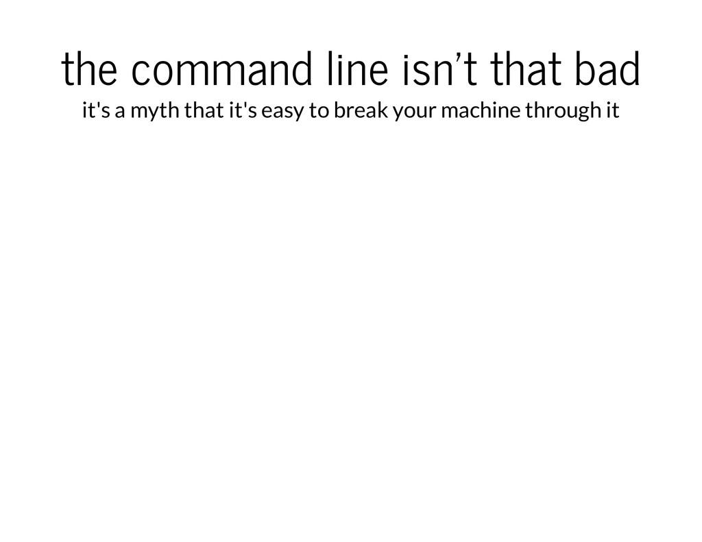 the command line isn't that bad it's a myth tha...