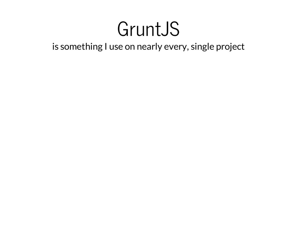 GruntJS is something I use on nearly every, sin...