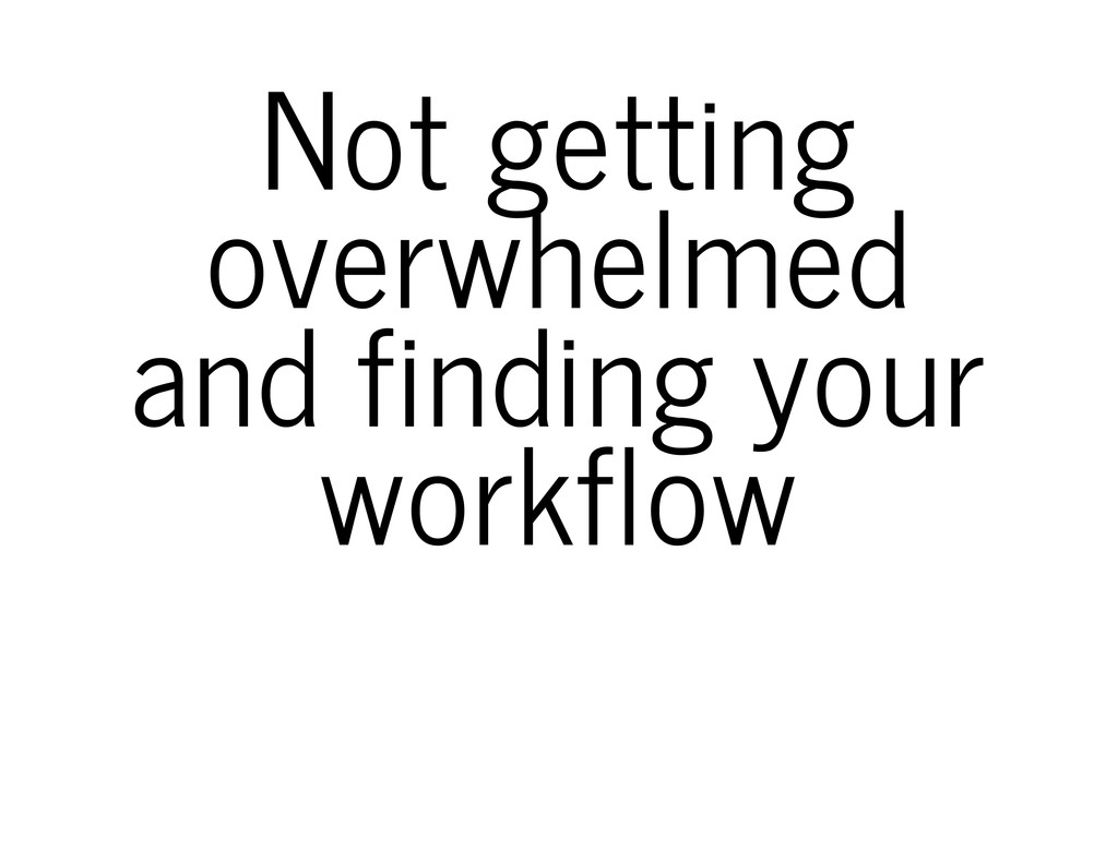 Not getting overwhelmed and finding your workfl...