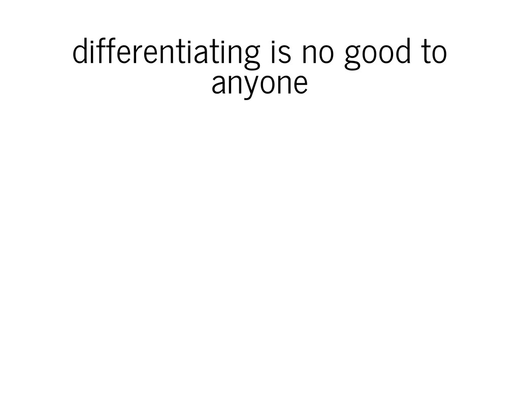 differentiating is no good to anyone
