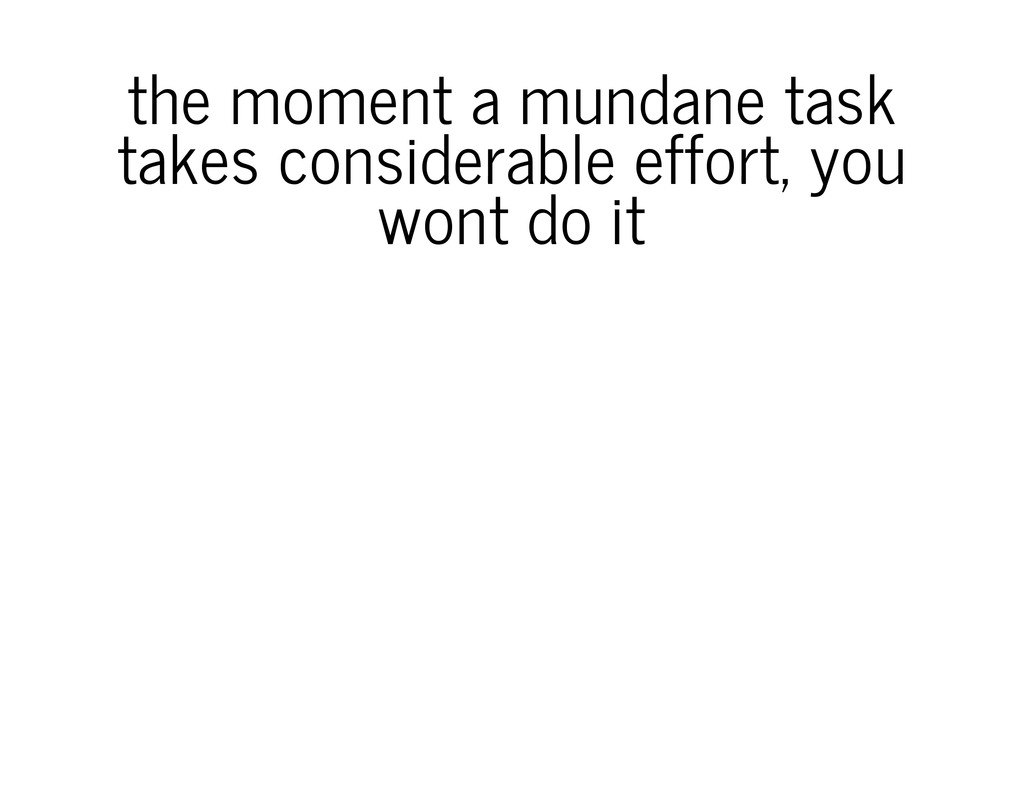 the moment a mundane task takes considerable ef...