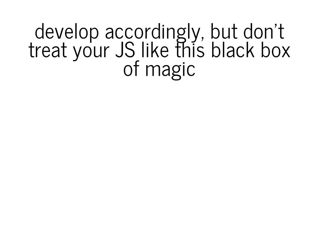 develop accordingly, but don't treat your JS li...