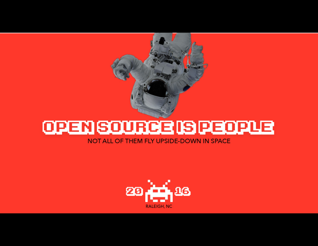 OPEN SOURCE IS PEOPLE NOT ALL OF THEM FLY UPSID...