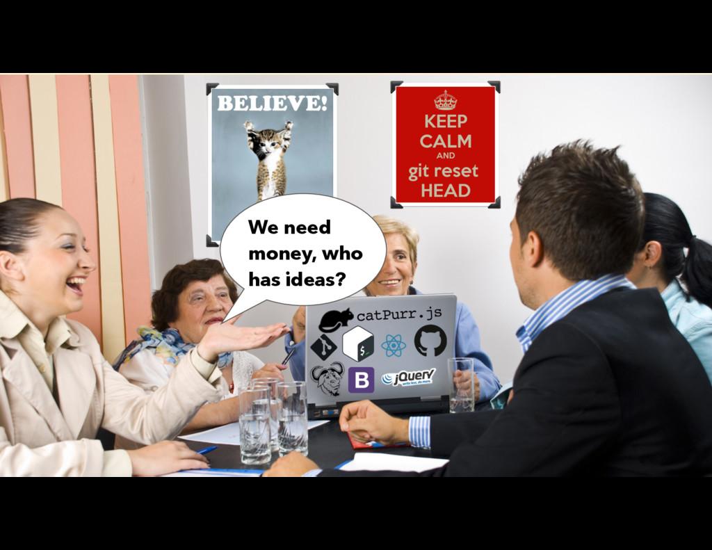 We need money, who has ideas?