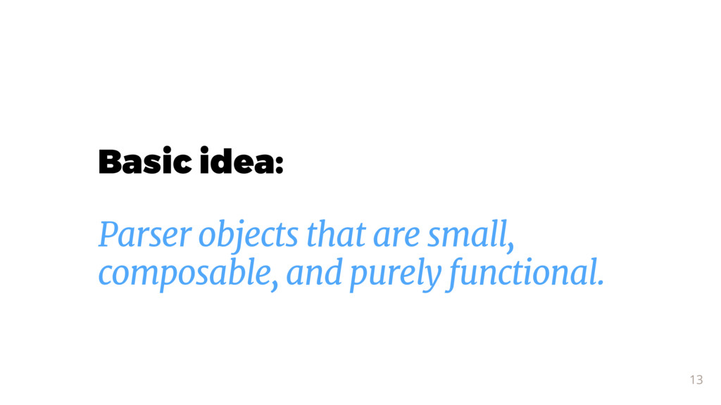 Basic idea: 13 Parser objects that are small, c...