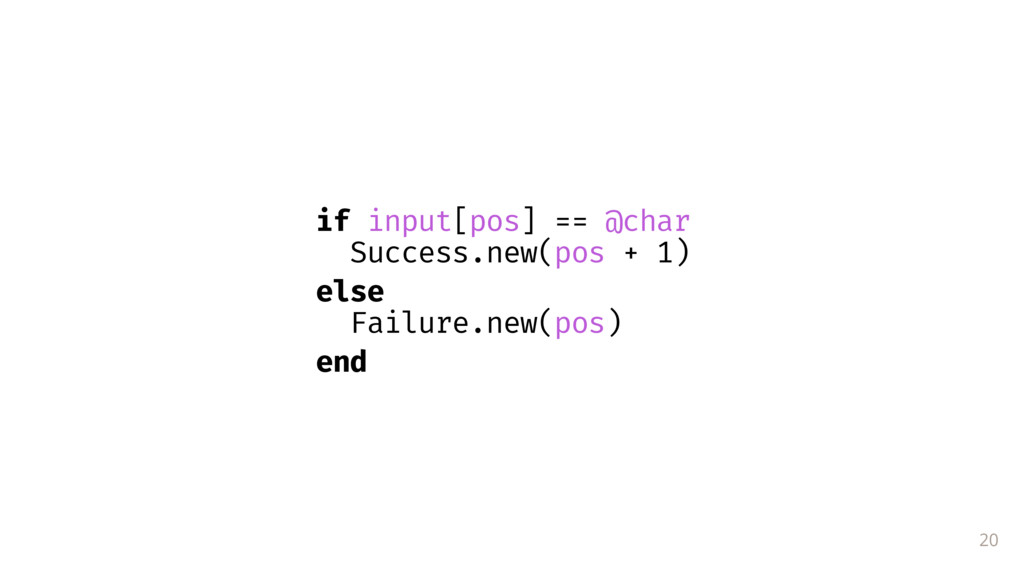 20 if input[pos] == @char Success.new(pos + 1) ...